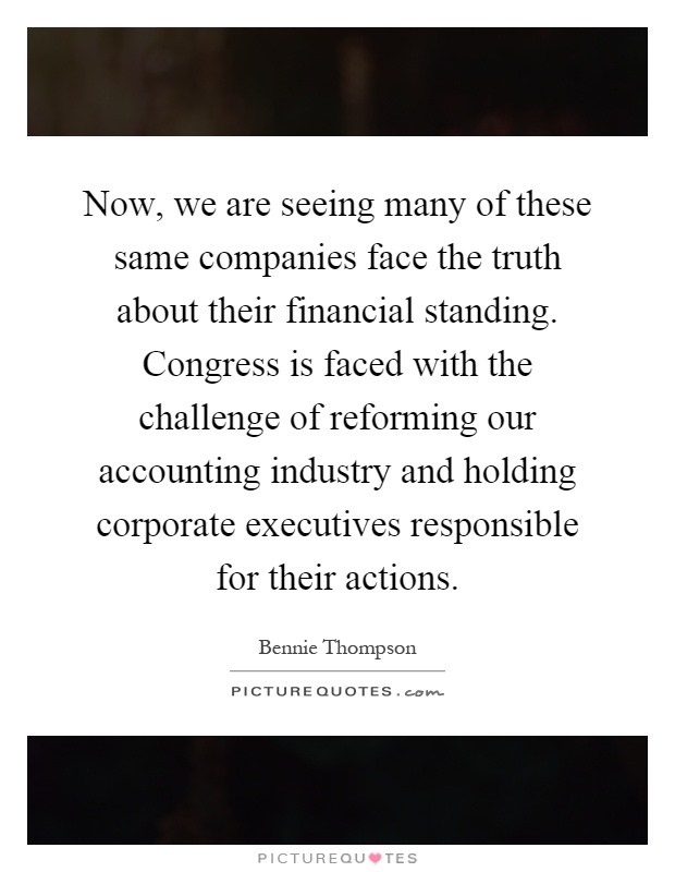 Now, we are seeing many of these same companies face the truth about their financial standing. Congress is faced with the challenge of reforming our accounting industry and holding corporate executives responsible for their actions Picture Quote #1