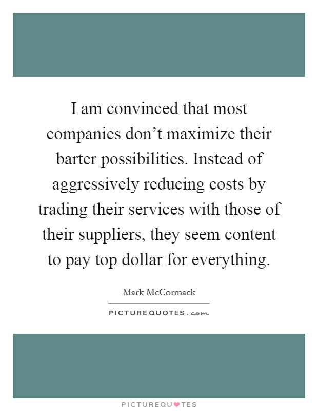 I am convinced that most companies don't maximize their barter possibilities. Instead of aggressively reducing costs by trading their services with those of their suppliers, they seem content to pay top dollar for everything Picture Quote #1