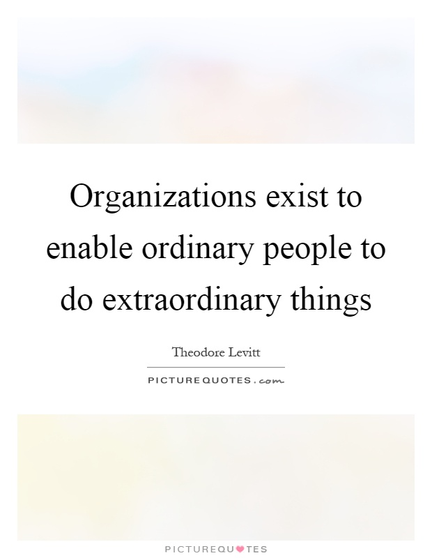 Organizations exist to enable ordinary people to do extraordinary things Picture Quote #1