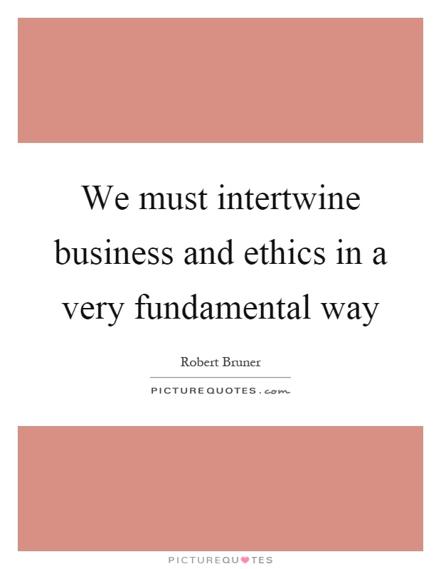 We must intertwine business and ethics in a very fundamental way Picture Quote #1