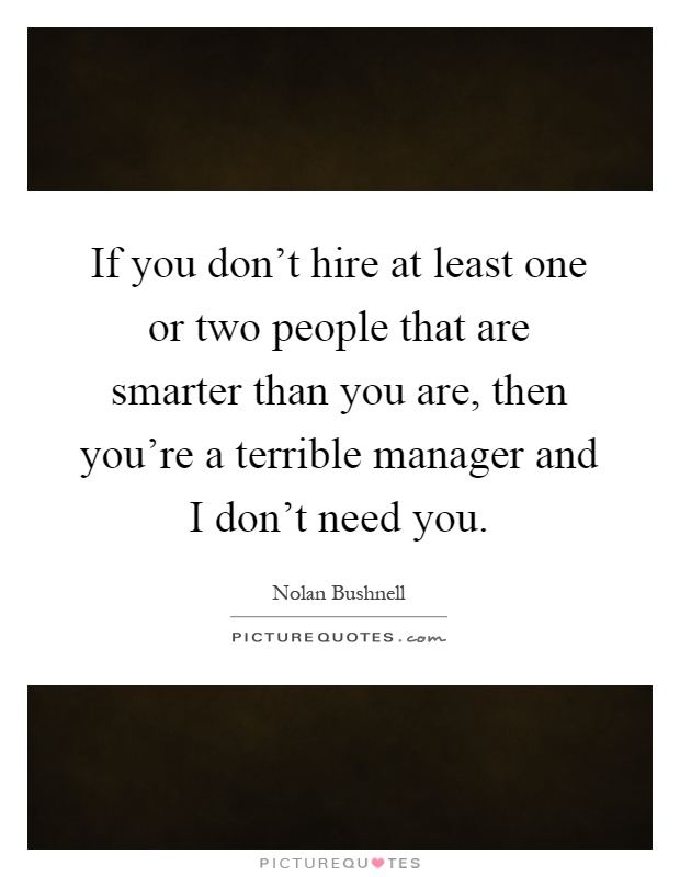 If you don't hire at least one or two people that are smarter than you are, then you're a terrible manager and I don't need you Picture Quote #1