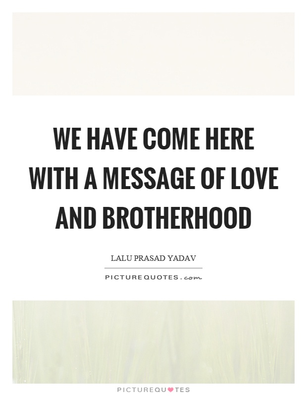We have come here with a message of love and brotherhood Picture Quote #1