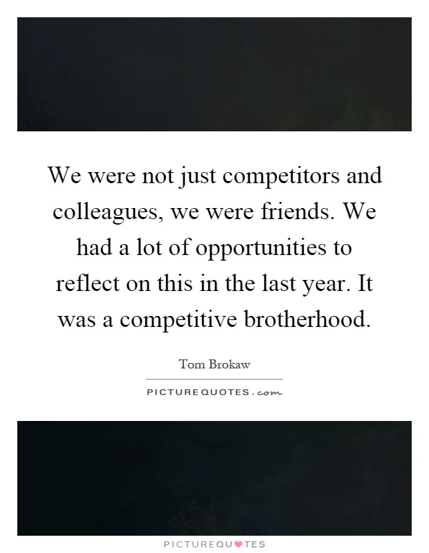 We were not just competitors and colleagues, we were friends. We had a lot of opportunities to reflect on this in the last year. It was a competitive brotherhood Picture Quote #1