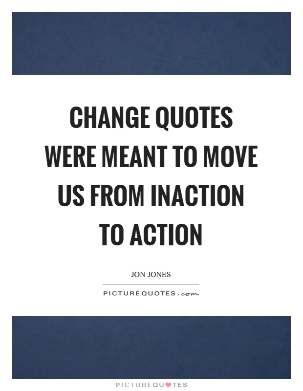 Change quotes were meant to move us from inaction to action Picture Quote #1