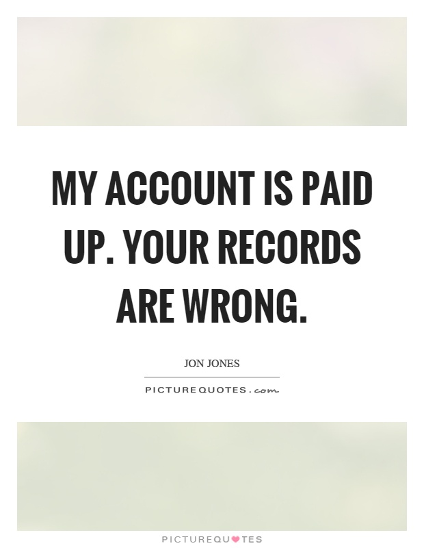 My account is paid up. Your records are wrong Picture Quote #1