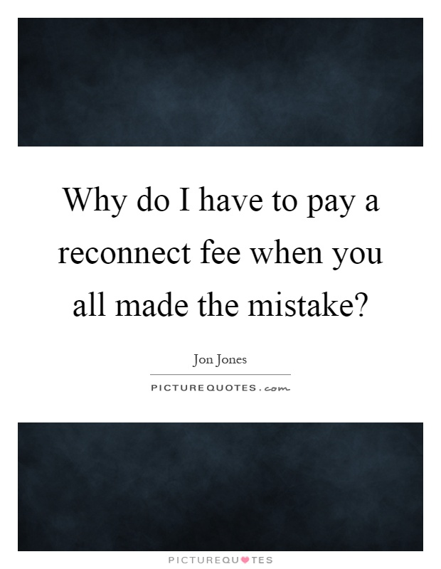 Why do I have to pay a reconnect fee when you all made the mistake? Picture Quote #1