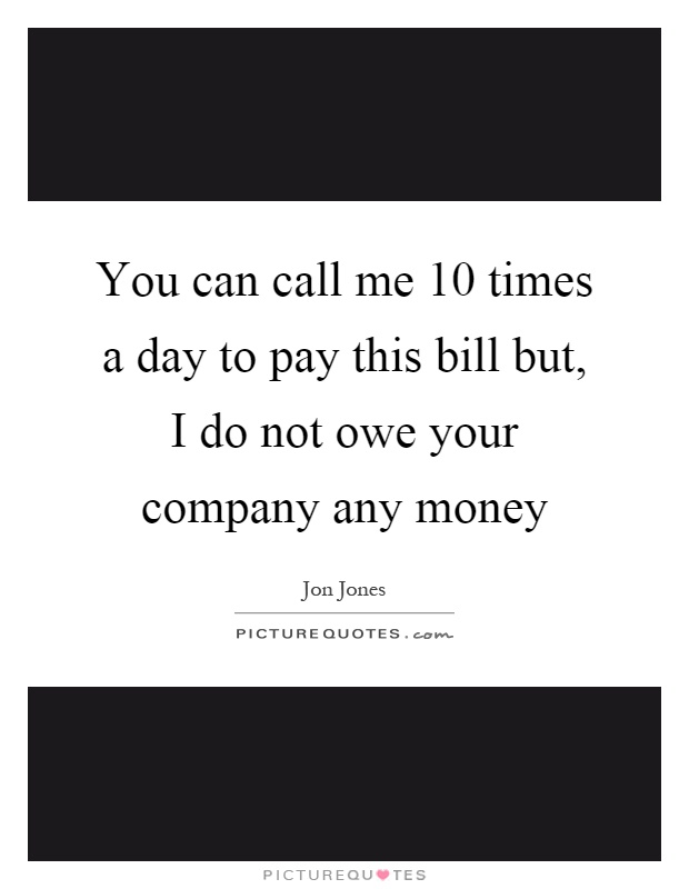 You can call me 10 times a day to pay this bill but, I do not owe your company any money Picture Quote #1