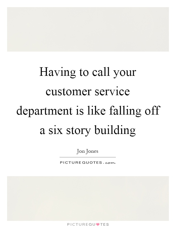 Having to call your customer service department is like falling off a six story building Picture Quote #1