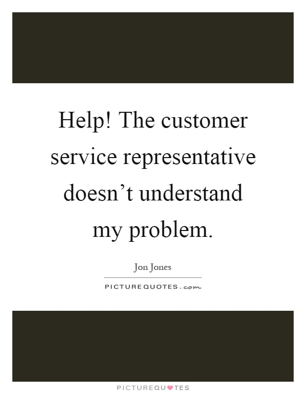 Help! The customer service representative doesn't understand my problem Picture Quote #1