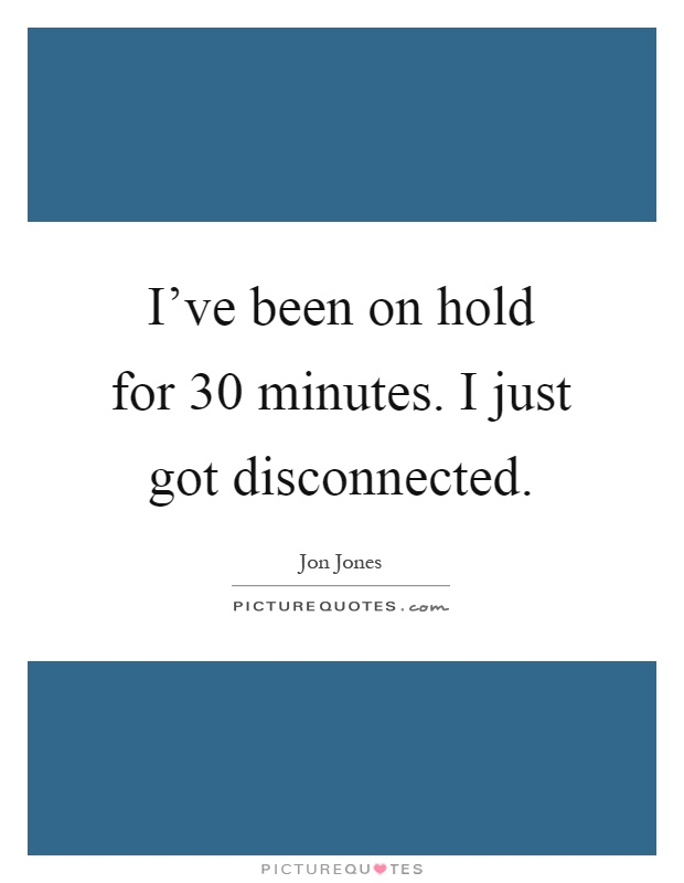 I've been on hold for 30 minutes. I just got disconnected Picture Quote #1