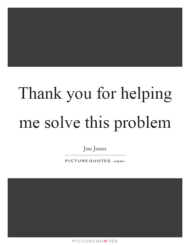 Thank you for helping me solve this problem Picture Quote #1