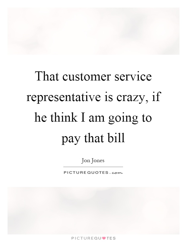 That customer service representative is crazy, if he think I am going to pay that bill Picture Quote #1