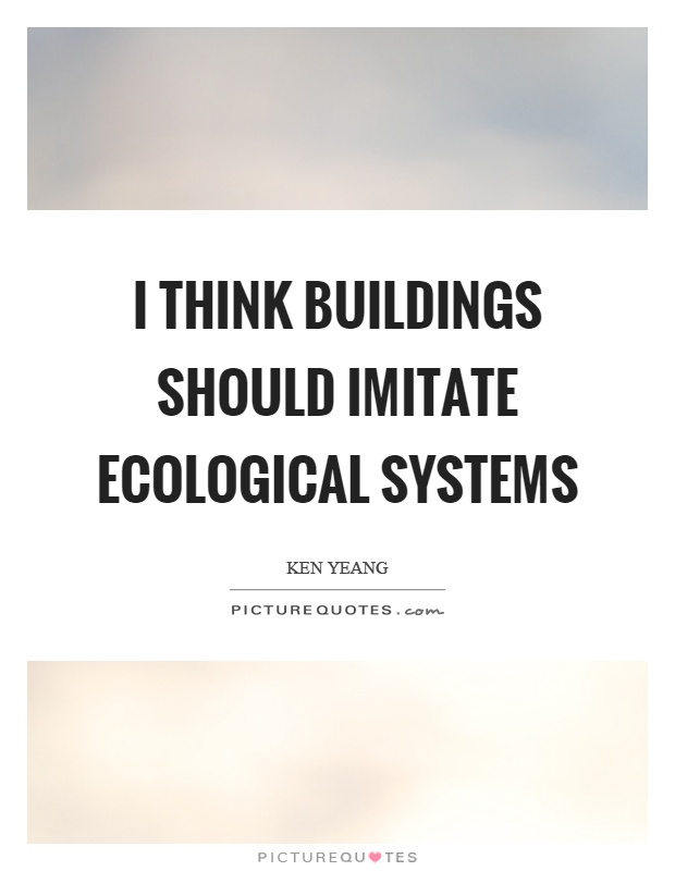 I think buildings should imitate ecological systems Picture Quote #1