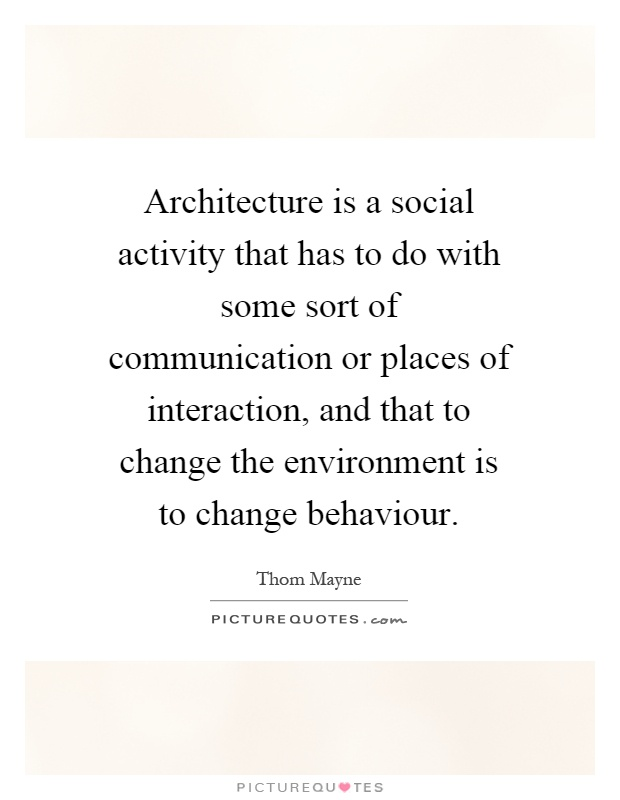 Architecture is a social activity that has to do with some sort of communication or places of interaction, and that to change the environment is to change behaviour Picture Quote #1