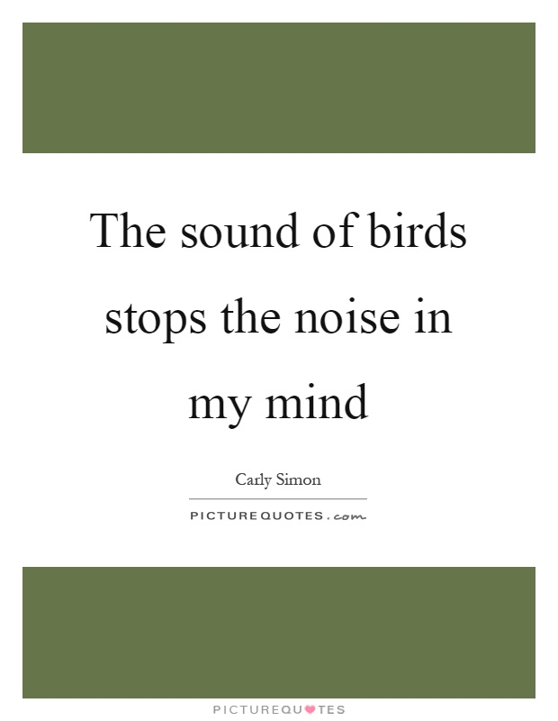 The sound of birds stops the noise in my mind Picture Quote #1