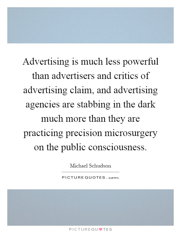 Advertising is much less powerful than advertisers and critics of advertising claim, and advertising agencies are stabbing in the dark much more than they are practicing precision microsurgery on the public consciousness Picture Quote #1