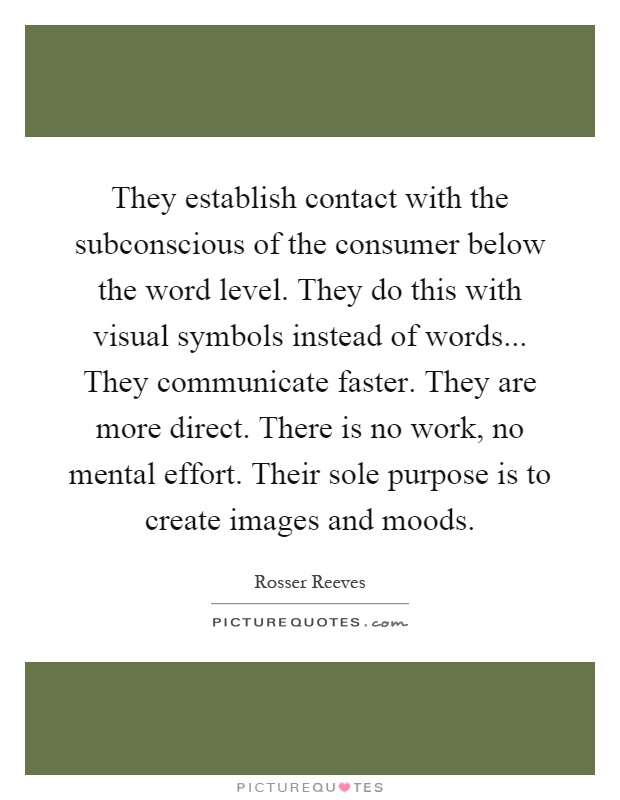 They establish contact with the subconscious of the consumer below the word level. They do this with visual symbols instead of words... They communicate faster. They are more direct. There is no work, no mental effort. Their sole purpose is to create images and moods Picture Quote #1