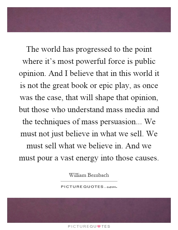 The world has progressed to the point where it's most powerful force is public opinion. And I believe that in this world it is not the great book or epic play, as once was the case, that will shape that opinion, but those who understand mass media and the techniques of mass persuasion... We must not just believe in what we sell. We must sell what we believe in. And we must pour a vast energy into those causes Picture Quote #1