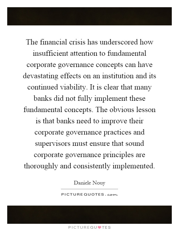 The financial crisis has underscored how insufficient attention to fundamental corporate governance concepts can have devastating effects on an institution and its continued viability. It is clear that many banks did not fully implement these fundamental concepts. The obvious lesson is that banks need to improve their corporate governance practices and supervisors must ensure that sound corporate governance principles are thoroughly and consistently implemented Picture Quote #1
