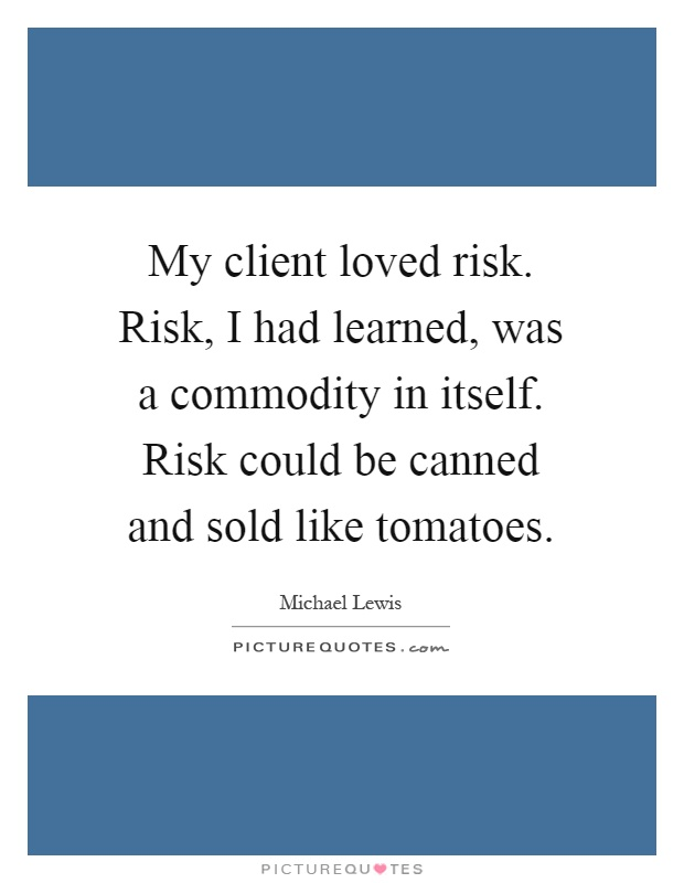 My client loved risk. Risk, I had learned, was a commodity in itself. Risk could be canned and sold like tomatoes Picture Quote #1