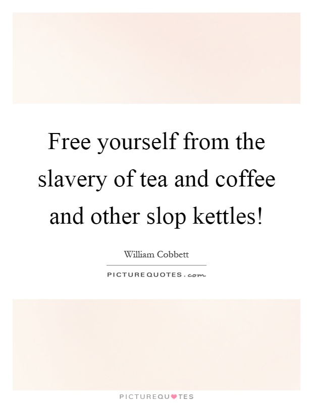 Free yourself from the slavery of tea and coffee and other slop kettles! Picture Quote #1
