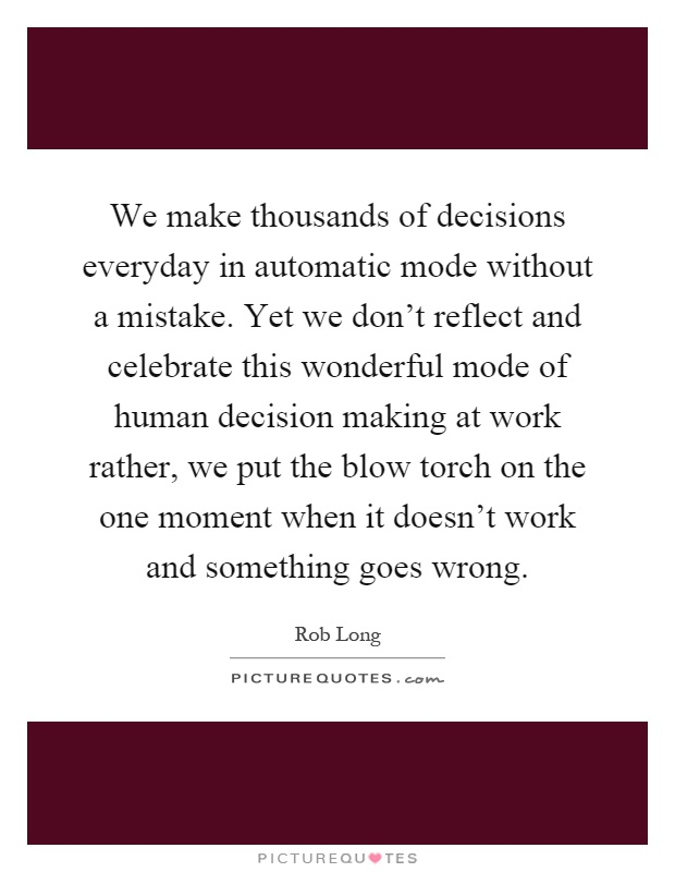 We make thousands of decisions everyday in automatic mode without a mistake. Yet we don't reflect and celebrate this wonderful mode of human decision making at work rather, we put the blow torch on the one moment when it doesn't work and something goes wrong Picture Quote #1