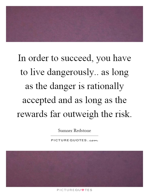 In order to succeed, you have to live dangerously.. as long as the danger is rationally accepted and as long as the rewards far outweigh the risk Picture Quote #1