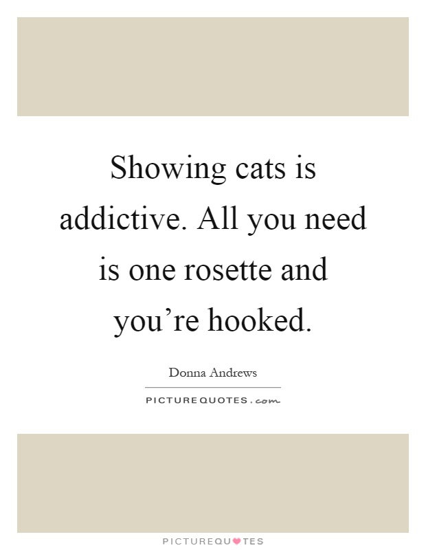Showing cats is addictive. All you need is one rosette and you're hooked Picture Quote #1