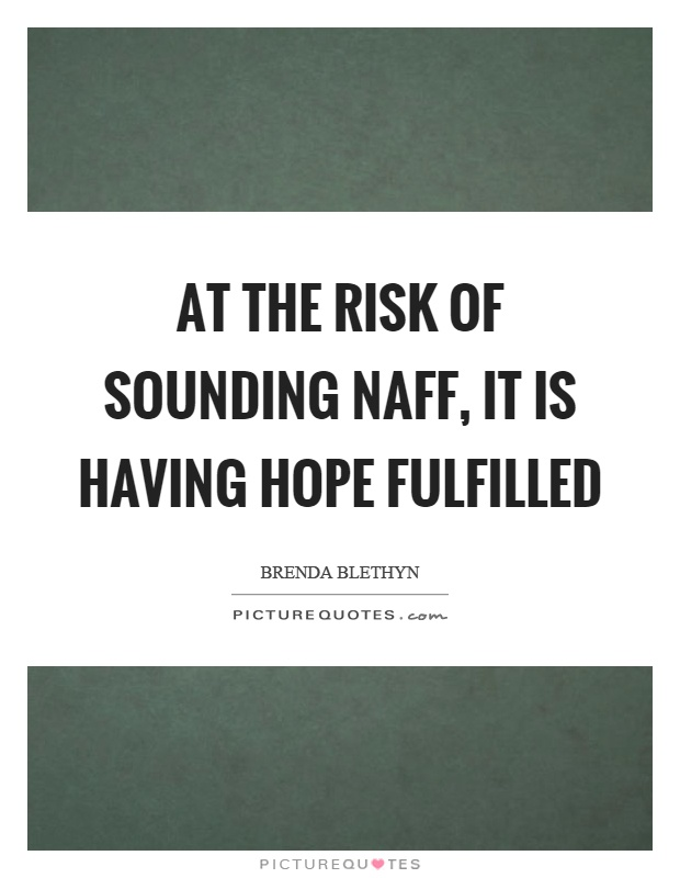 At the risk of sounding naff, it is having hope fulfilled Picture Quote #1