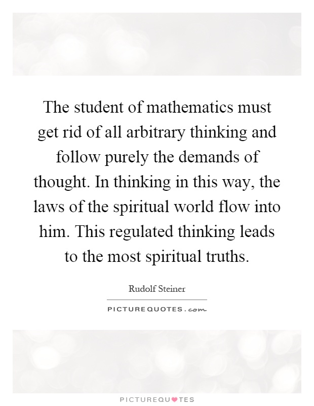 The student of mathematics must get rid of all arbitrary thinking and follow purely the demands of thought. In thinking in this way, the laws of the spiritual world flow into him. This regulated thinking leads to the most spiritual truths Picture Quote #1