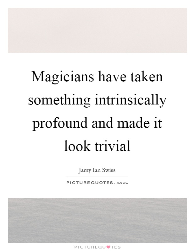 Magicians have taken something intrinsically profound and made it look trivial Picture Quote #1
