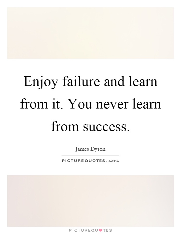 Enjoy Failure And Learn From It. You Never Learn From Success Picture Quote  #1