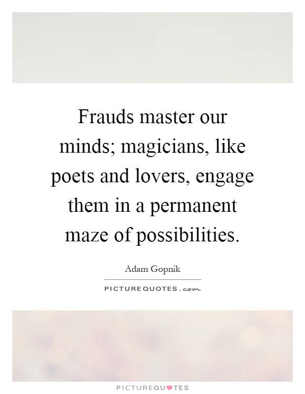Frauds master our minds; magicians, like poets and lovers, engage them in a permanent maze of possibilities Picture Quote #1