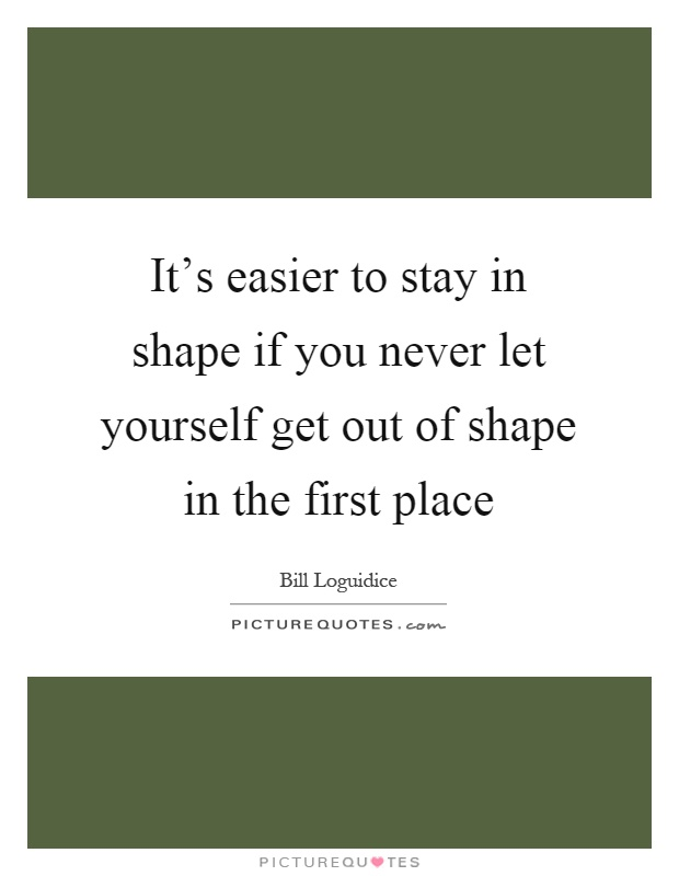 It's easier to stay in shape if you never let yourself get out of shape in the first place Picture Quote #1