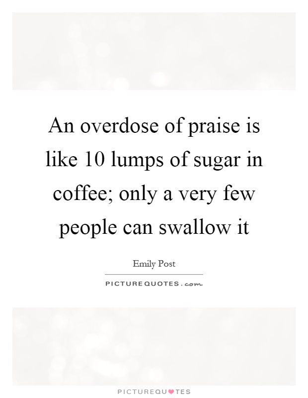 An overdose of praise is like 10 lumps of sugar in coffee; only a very few people can swallow it Picture Quote #1