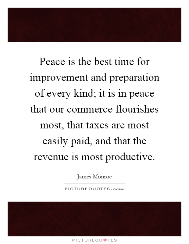 Peace is the best time for improvement and preparation of every kind; it is in peace that our commerce flourishes most, that taxes are most easily paid, and that the revenue is most productive Picture Quote #1