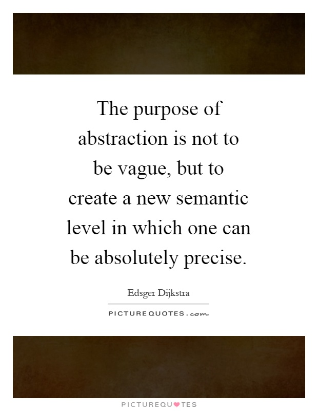 The purpose of abstraction is not to be vague, but to create a new semantic level in which one can be absolutely precise Picture Quote #1