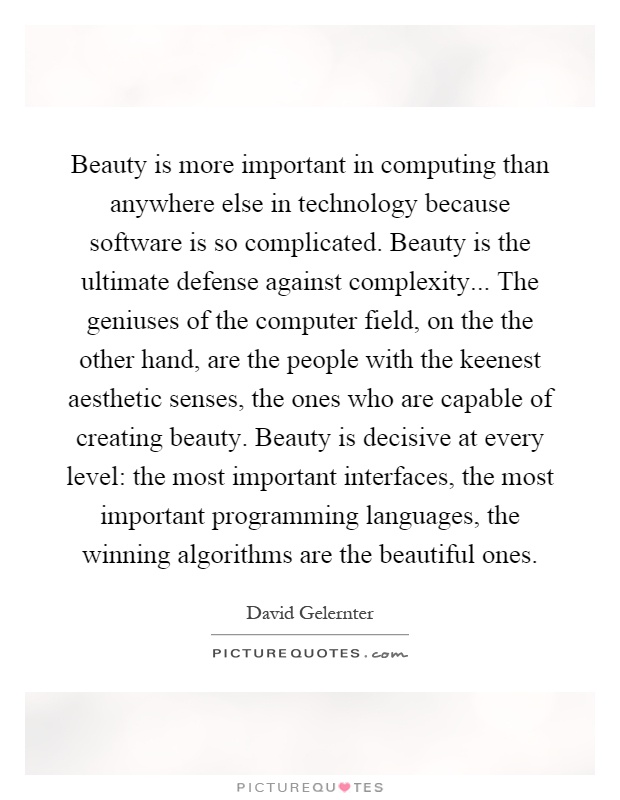 Beauty is more important in computing than anywhere else in technology because software is so complicated. Beauty is the ultimate defense against complexity... The geniuses of the computer field, on the the other hand, are the people with the keenest aesthetic senses, the ones who are capable of creating beauty. Beauty is decisive at every level: the most important interfaces, the most important programming languages, the winning algorithms are the beautiful ones Picture Quote #1