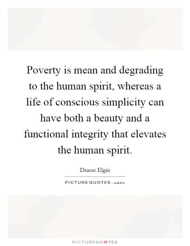 Poverty is mean and degrading to the human spirit, whereas a life of conscious simplicity can have both a beauty and a functional integrity that elevates the human spirit Picture Quote #1