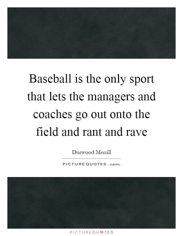 Baseball is the only sport that lets the managers and coaches go out onto the field and rant and rave Picture Quote #1