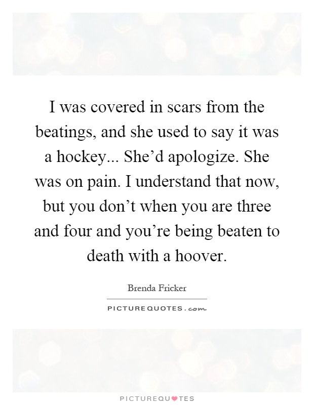 I was covered in scars from the beatings, and she used to say it was a hockey... She'd apologize. She was on pain. I understand that now, but you don't when you are three and four and you're being beaten to death with a hoover Picture Quote #1