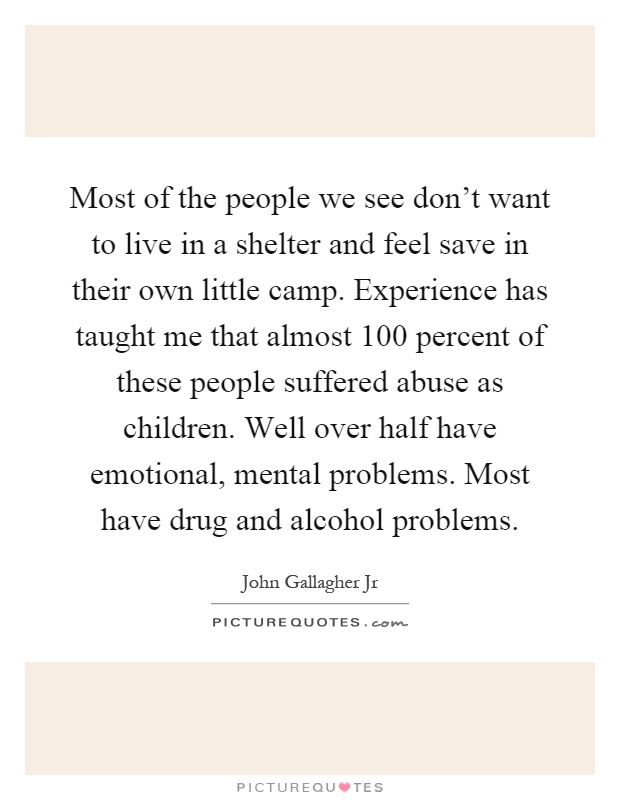 Most of the people we see don't want to live in a shelter and feel save in their own little camp. Experience has taught me that almost 100 percent of these people suffered abuse as children. Well over half have emotional, mental problems. Most have drug and alcohol problems Picture Quote #1