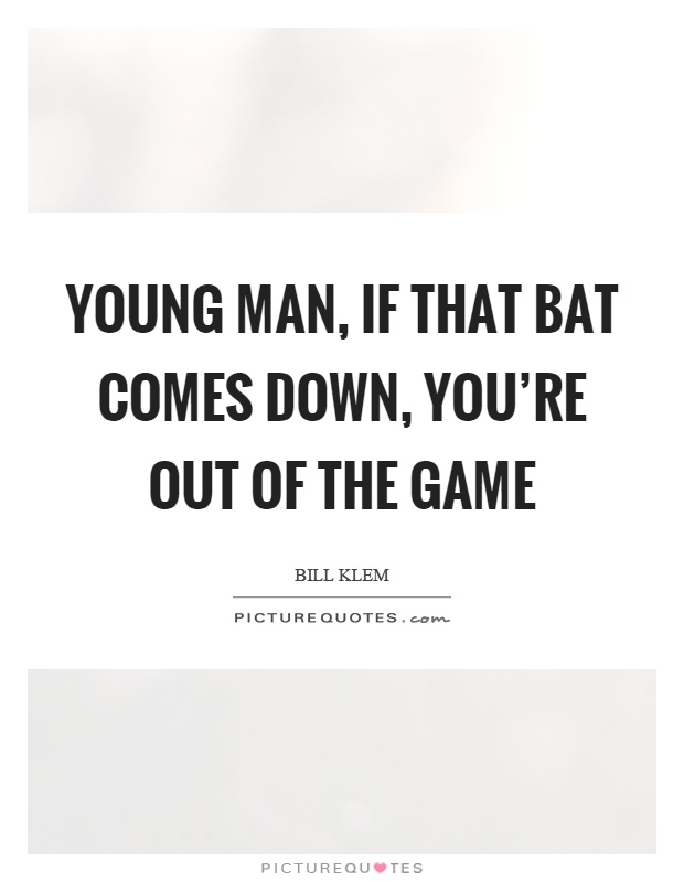 Young man, if that bat comes down, you're out of the game Picture Quote #1