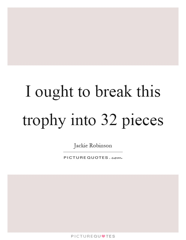 I ought to break this trophy into 32 pieces Picture Quote #1