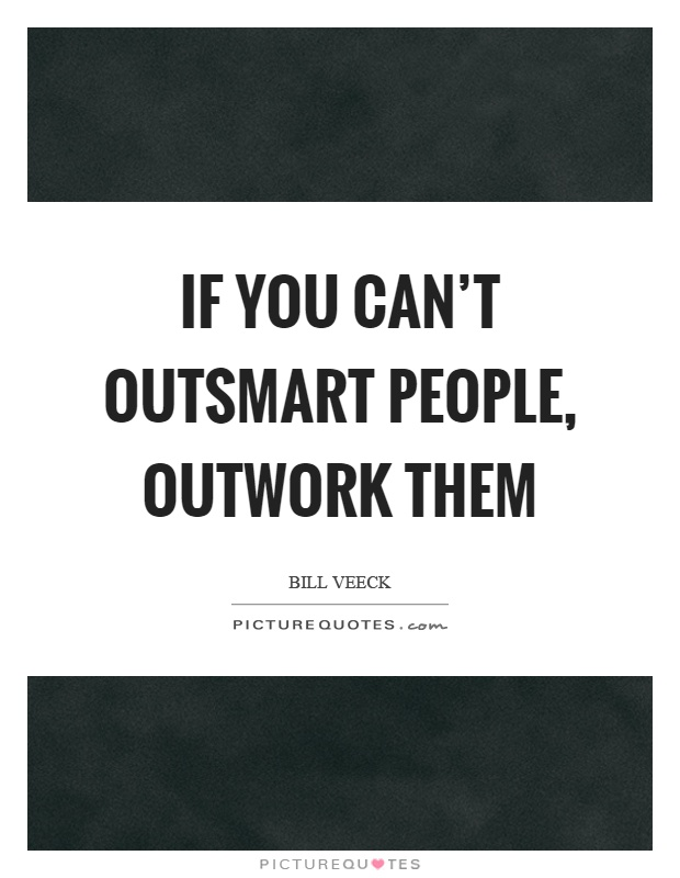 If you can't outsmart people, outwork them Picture Quote #1