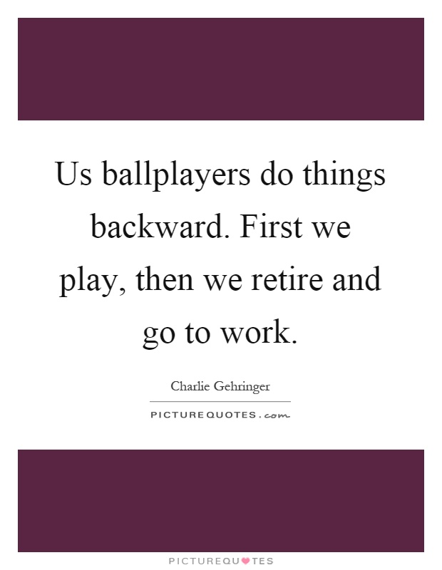 Us ballplayers do things backward. First we play, then we retire and go to work Picture Quote #1