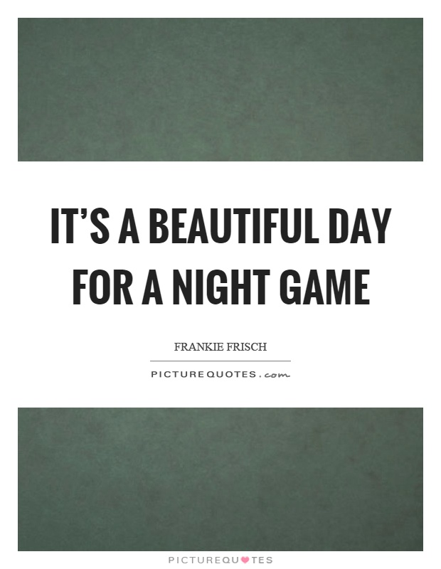 It's a beautiful day for a night game Picture Quote #1