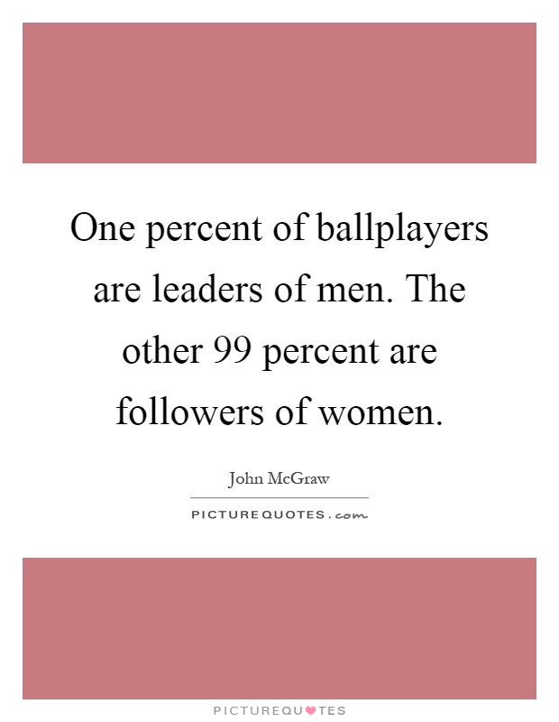 One percent of ballplayers are leaders of men. The other 99 percent are followers of women Picture Quote #1