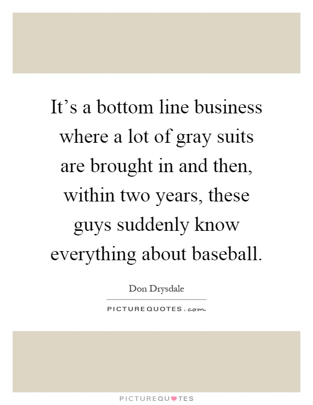 It's a bottom line business where a lot of gray suits are brought in and then, within two years, these guys suddenly know everything about baseball Picture Quote #1