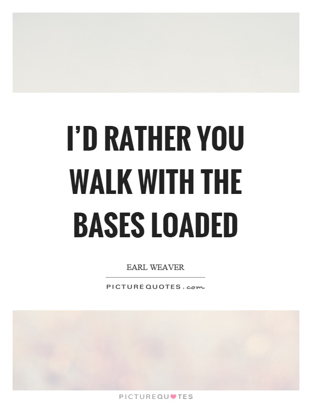 I'd rather you walk with the bases loaded Picture Quote #1